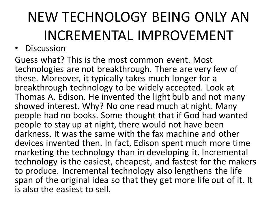 NEW TECHNOLOGY BEING ONLY AN INCREMENTAL IMPROVEMENT Discussion Guess what? This is the most common event. Most technologies are not breakthrough. The