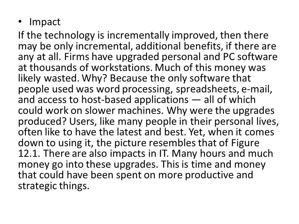 Impact If the technology is incrementally improved, then there may be only incremental, additional benefits, if there are any at all. Firms have upgra