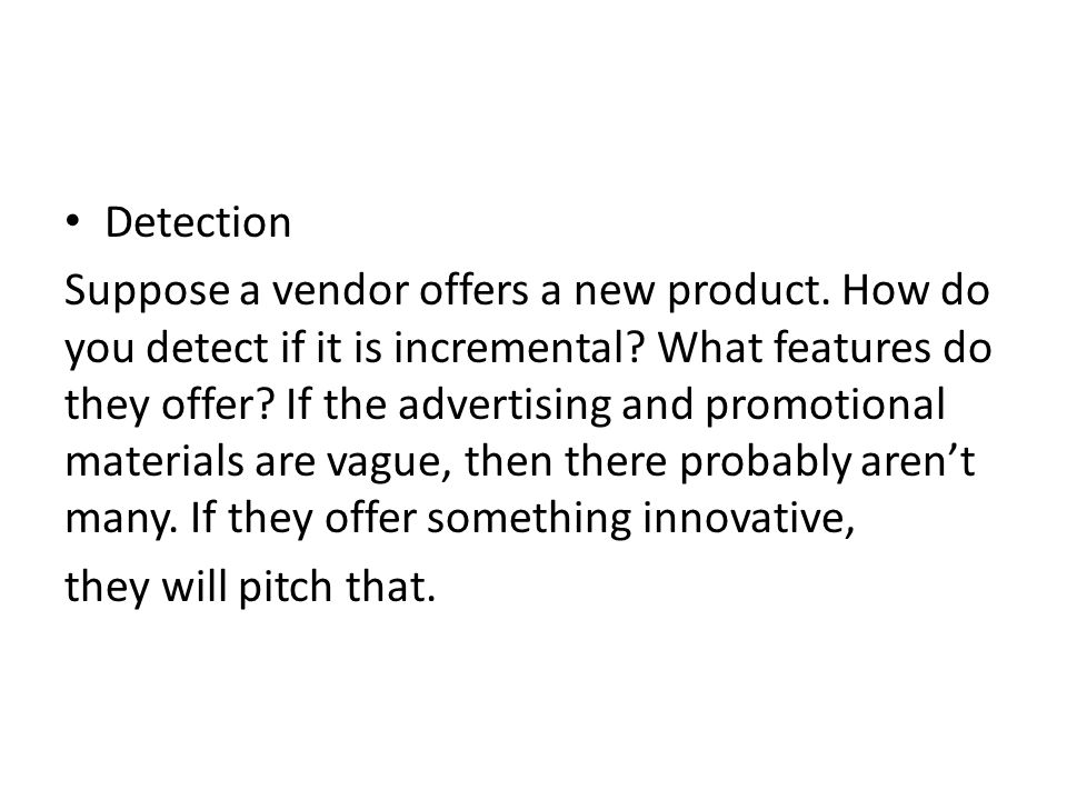 Detection Suppose a vendor offers a new product. How do you detect if it is incremental? What features do they offer? If the advertising and promotion