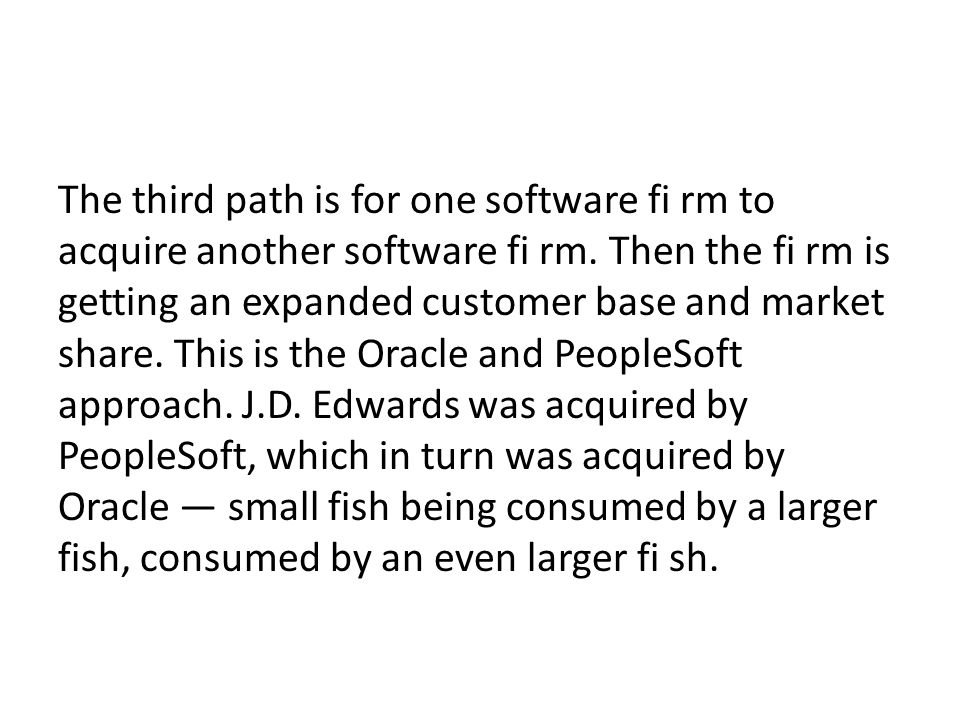 The third path is for one software fi rm to acquire another software fi rm. Then the fi rm is getting an expanded customer base and market share. This