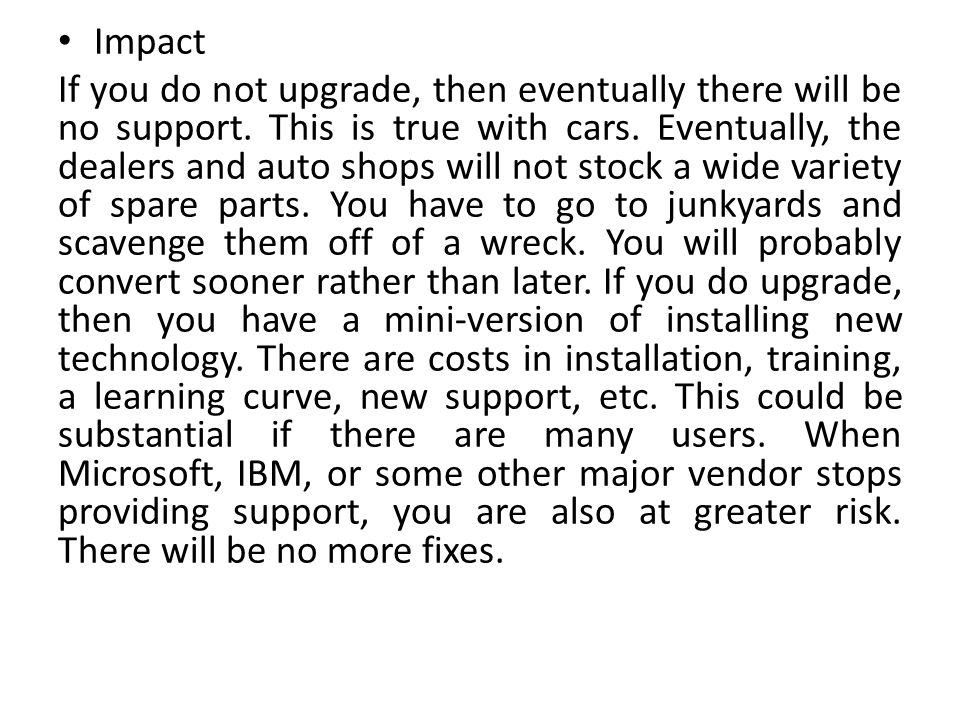 Impact If you do not upgrade, then eventually there will be no support. This is true with cars. Eventually, the dealers and auto shops will not stock