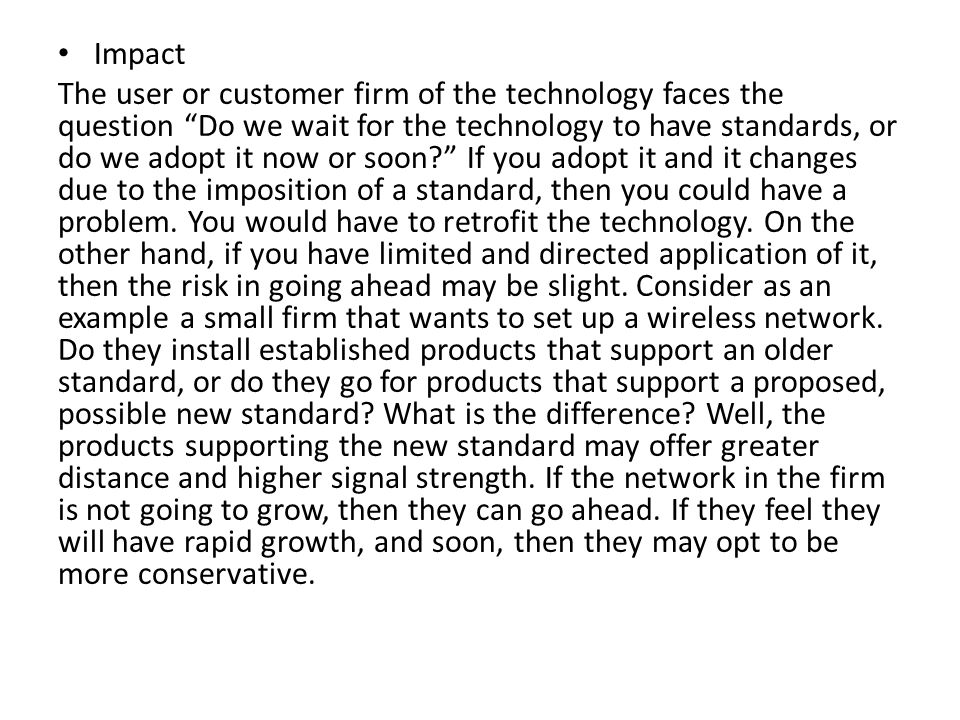 Impact The user or customer firm of the technology faces the question Do we wait for the technology to have standards, or do we adopt it now or soon?