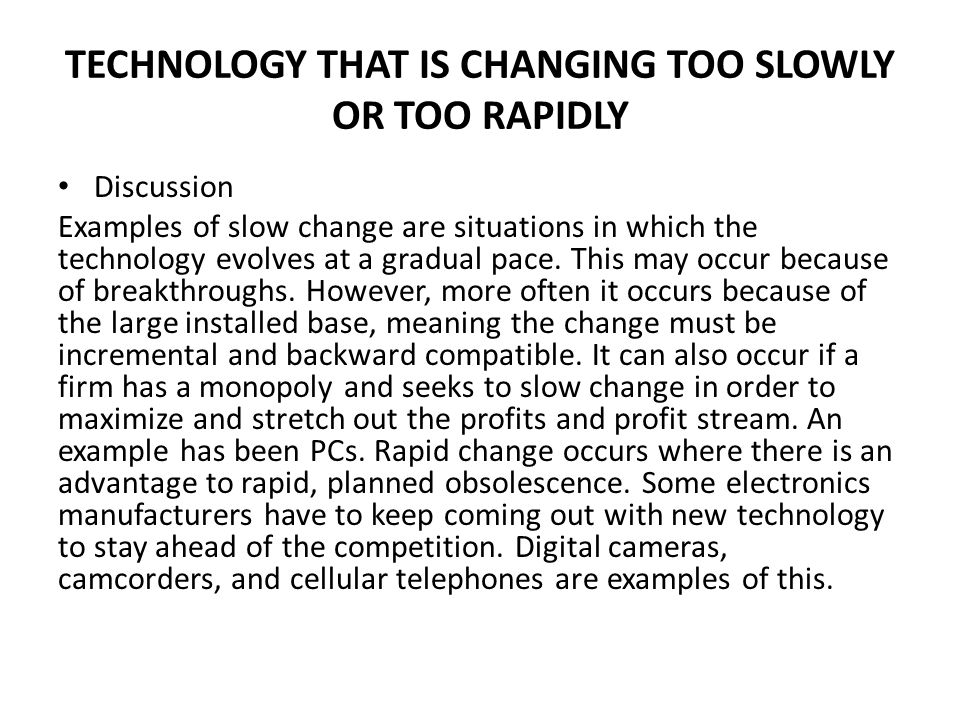 TECHNOLOGY THAT IS CHANGING TOO SLOWLY OR TOO RAPIDLY Discussion Examples of slow change are situations in which the technology evolves at a gradual p