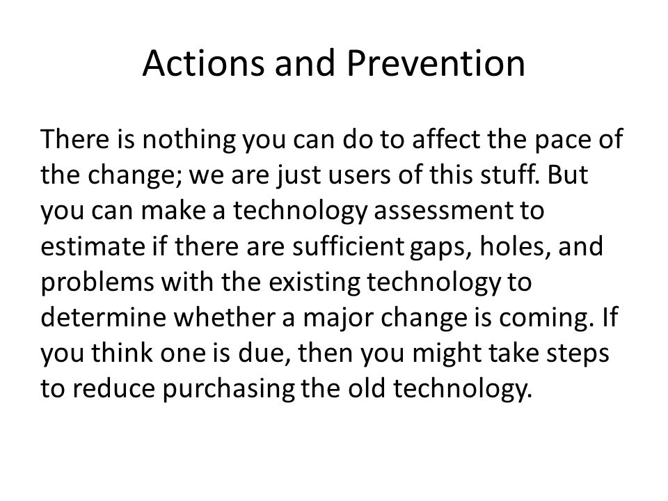 Actions and Prevention There is nothing you can do to affect the pace of the change; we are just users of this stuff. But you can make a technology as