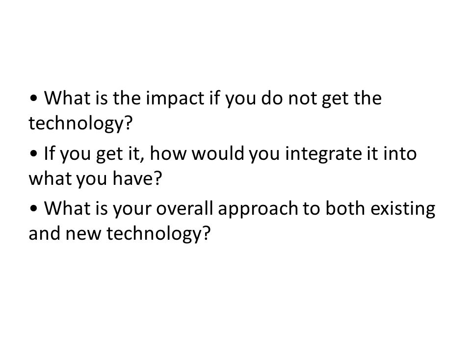 What is the impact if you do not get the technology? If you get it, how would you integrate it into what you have? What is your overall approach to bo