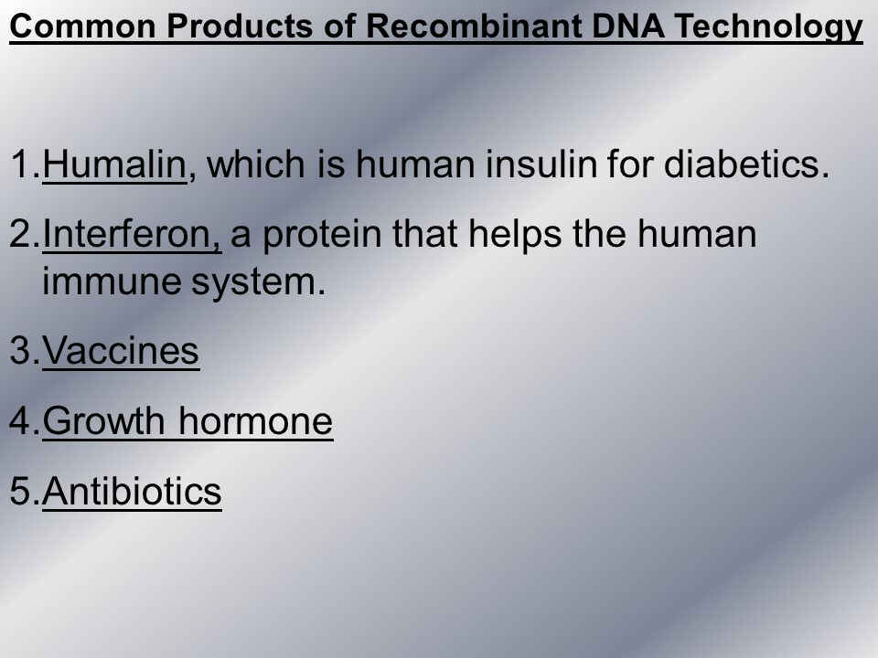 Common Products of Recombinant DNA Technology 1.Humalin, which is human insulin for diabetics. 2.Interferon, a protein that helps the human immune sys