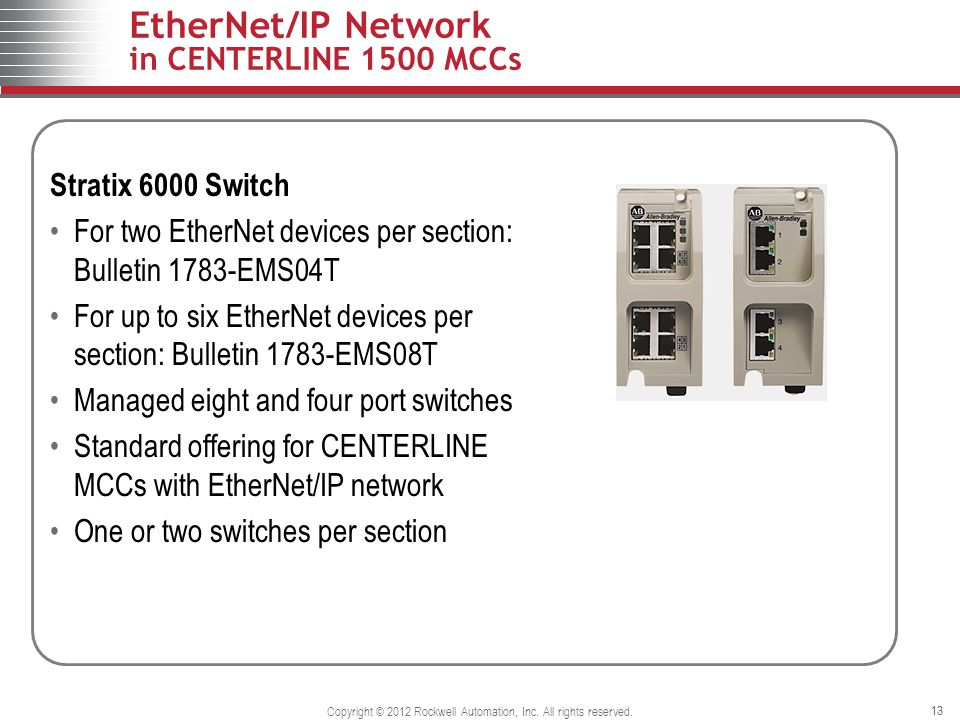 13 EtherNet/IP Network in CENTERLINE 1500 MCCs 13 Stratix 6000 Switch For two EtherNet devices per section: Bulletin 1783-EMS04T For up to six EtherNe