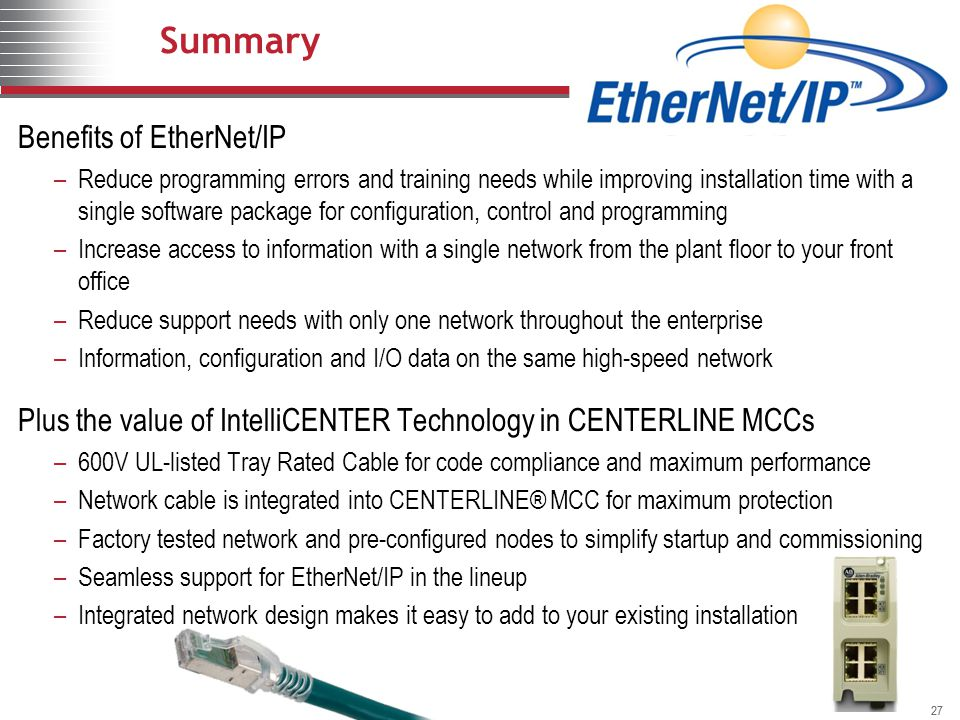 27 Summary Benefits of EtherNet/IP –Reduce programming errors and training needs while improving installation time with a single software package for
