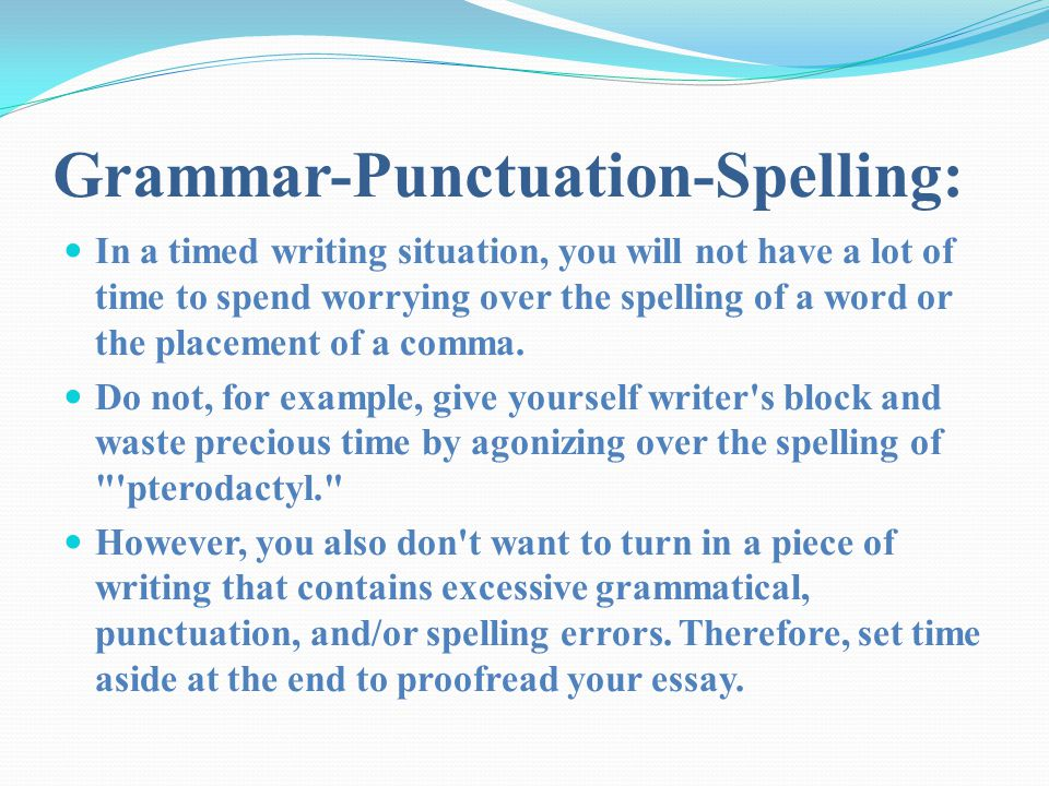 Grammar-Punctuation-Spelling: In a timed writing situation, you will not have a lot of time to spend worrying over the spelling of a word or the place
