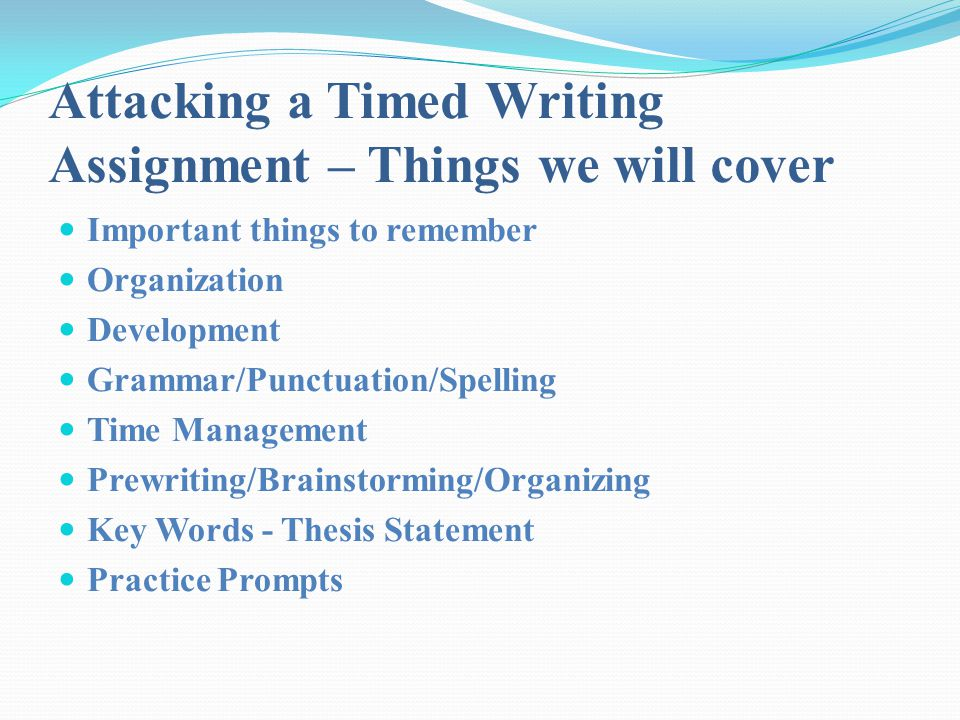 Attacking a Timed Writing Assignment – Things we will cover Important things to remember Organization Development Grammar/Punctuation/Spelling Time Ma