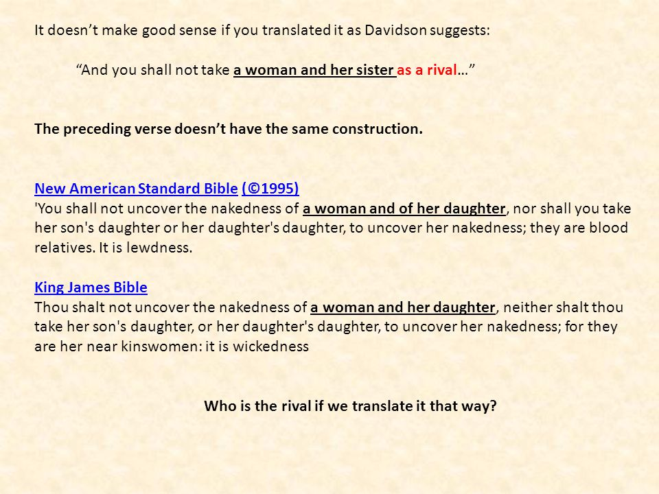 It doesnt make good sense if you translated it as Davidson suggests: And you shall not take a woman and her sister as a rival… The preceding verse doe