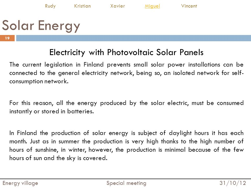 Solar Energy Electricity with Photovoltaic Solar Panels The current legislation in Finland prevents small solar power installations can be connected to the general electricity network, being so, an isolated network for self- consumption network.