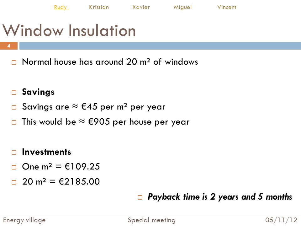 Floor Insulation An average floor surface of 121 m² Savings Savings are 7.5 per m² per year This would be 912 per house per year Investments One m² = 25 20 m² = 3025.00 Payback time is 3 years and 4 months 5 Energy village Special meeting 05/11/12 Rudy Rudy Kristian Xavier Miguel Vincent
