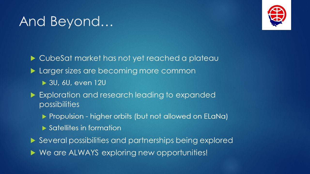 And Beyond… CubeSat market has not yet reached a plateau Larger sizes are becoming more common 3U, 6U, even 12U Exploration and research leading to expanded possibilities Propulsion - higher orbits (but not allowed on ELaNa) Satellites in formation Several possibilities and partnerships being explored We are ALWAYS exploring new opportunities!