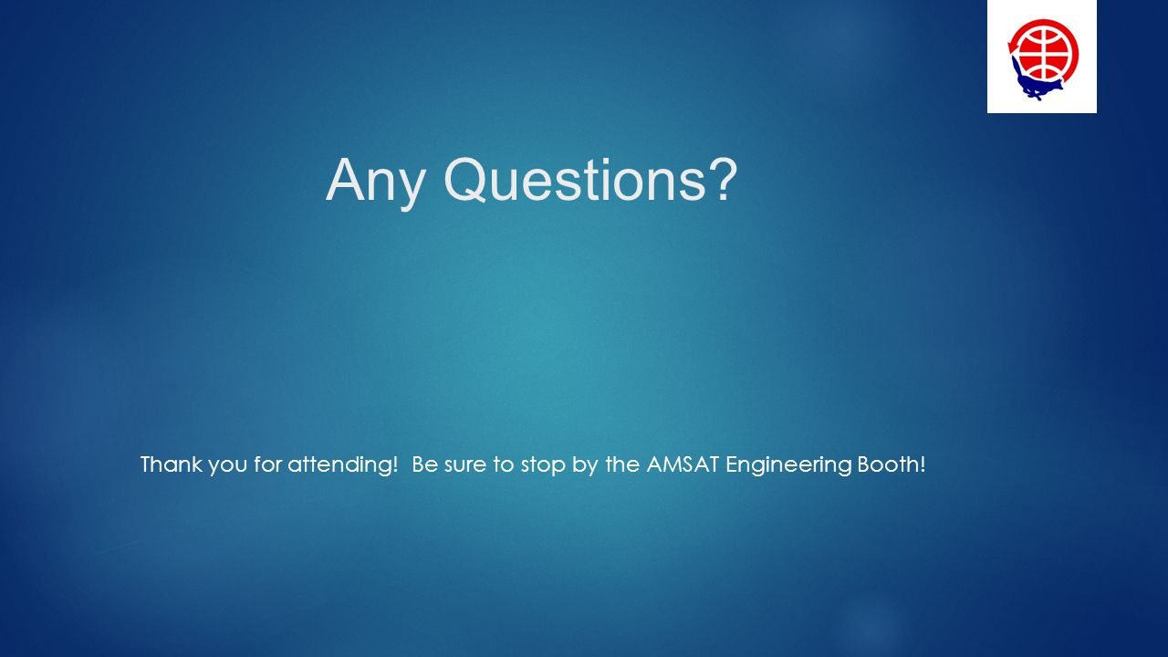 Any Questions Thank you for attending! Be sure to stop by the AMSAT Engineering Booth!