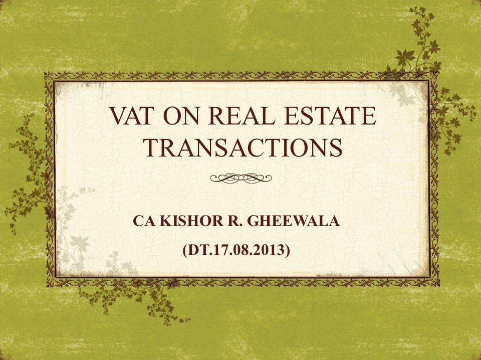 VAT ON REAL ESTATE TRANSACTIONS CA KISHOR R. GHEEWALA (DT.17.08.2013)