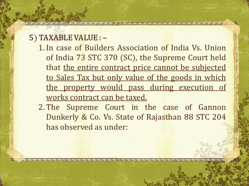 5) TAXABLE VALUE : – 1.In case of Builders Association of India Vs.