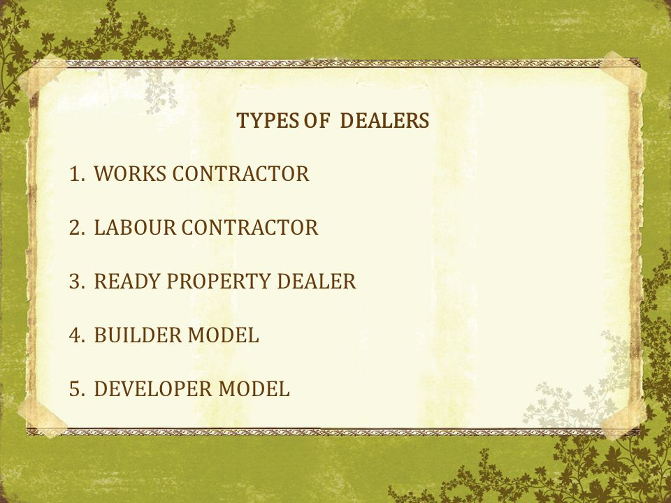 TYPES OF DEALERS 1.WORKS CONTRACTOR 2.LABOUR CONTRACTOR 3.READY PROPERTY DEALER 4.BUILDER MODEL 5.DEVELOPER MODEL