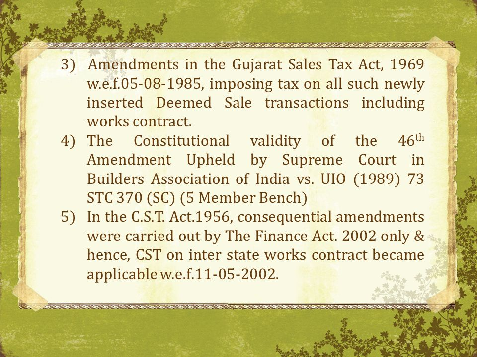 3) Amendments in the Gujarat Sales Tax Act, 1969 w.e.f.05-08-1985, imposing tax on all such newly inserted Deemed Sale transactions including works contract.