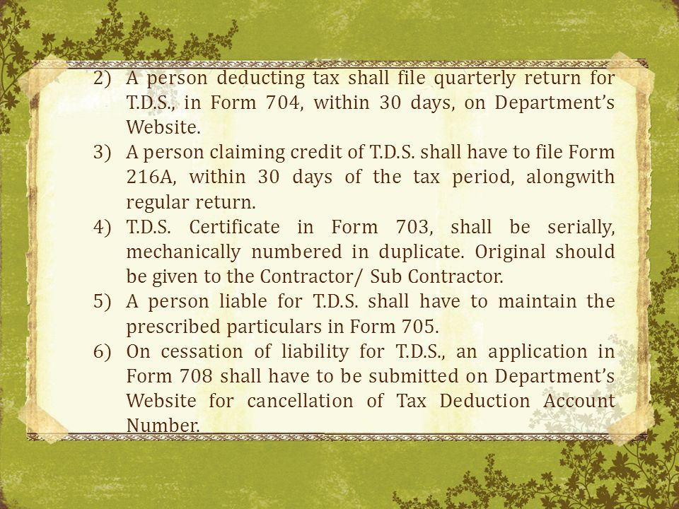 2)A person deducting tax shall file quarterly return for T.D.S., in Form 704, within 30 days, on Departments Website.
