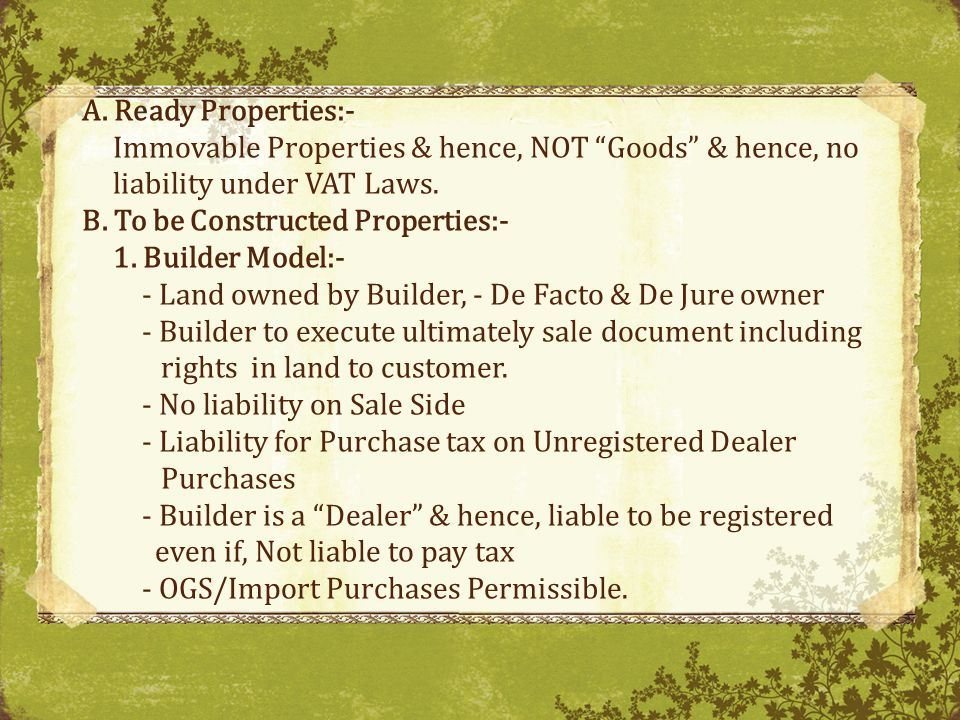 A.Ready Properties:- Immovable Properties & hence, NOT Goods & hence, no liability under VAT Laws.