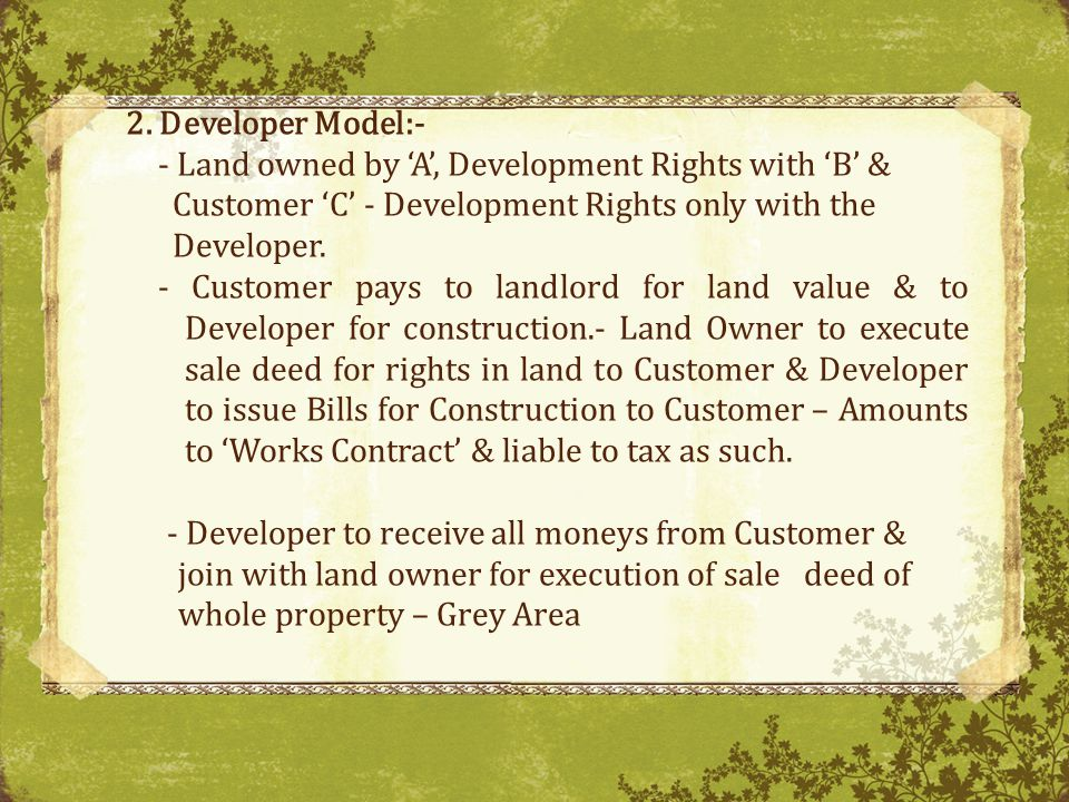2. Developer Model:- - Land owned by A, Development Rights with B & Customer C - Development Rights only with the Developer. - Customer pays to landlo