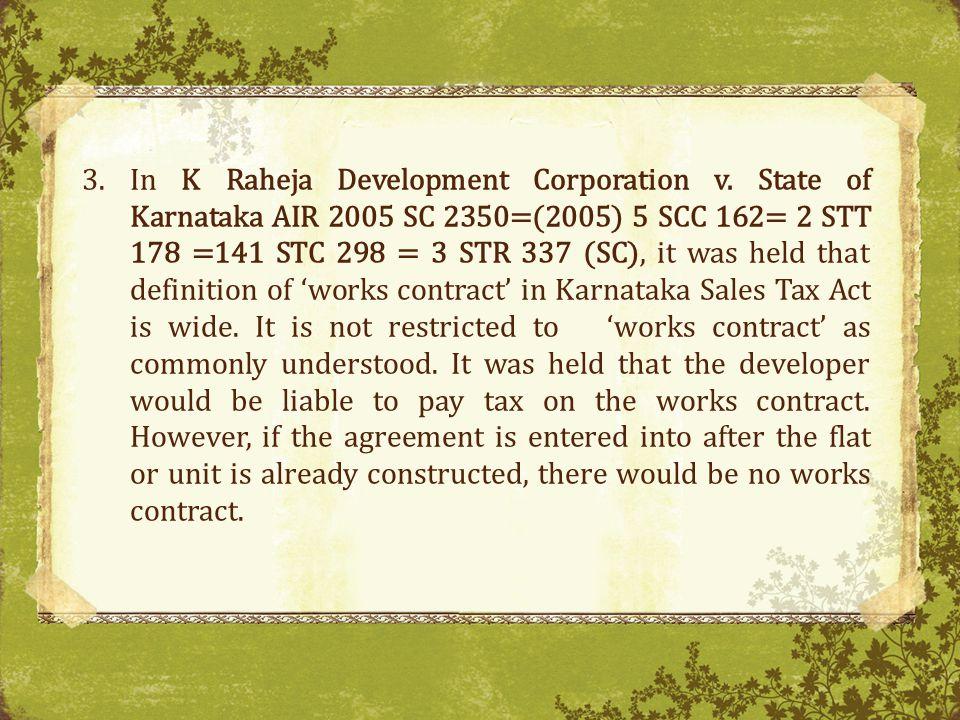 3.In K Raheja Development Corporation v. State of Karnataka AIR 2005 SC 2350=(2005) 5 SCC 162= 2 STT 178 =141 STC 298 = 3 STR 337 (SC), it was held th