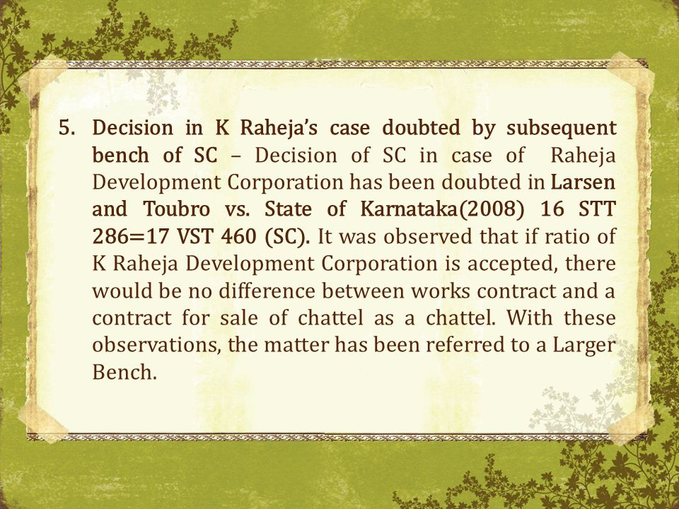 5.Decision in K Rahejas case doubted by subsequent bench of SC – Decision of SC in case of Raheja Development Corporation has been doubted in Larsen and Toubro vs.