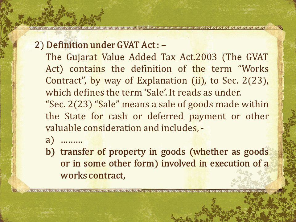 2) Definition under GVAT Act : – The Gujarat Value Added Tax Act.2003 (The GVAT Act) contains the definition of the term Works Contract, by way of Explanation (ii), to Sec.