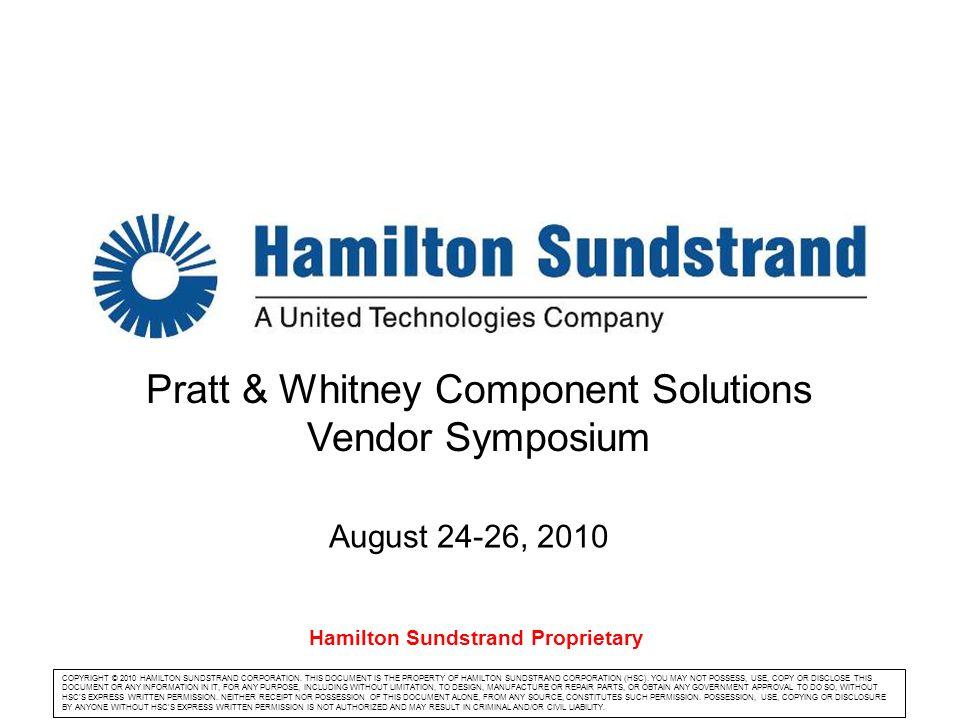 Company logo Pratt & Whitney Component Solutions Vendor Symposium August 24-26, 2010 COPYRIGHT © 2010 HAMILTON SUNDSTRAND CORPORATION. THIS DOCUMENT I