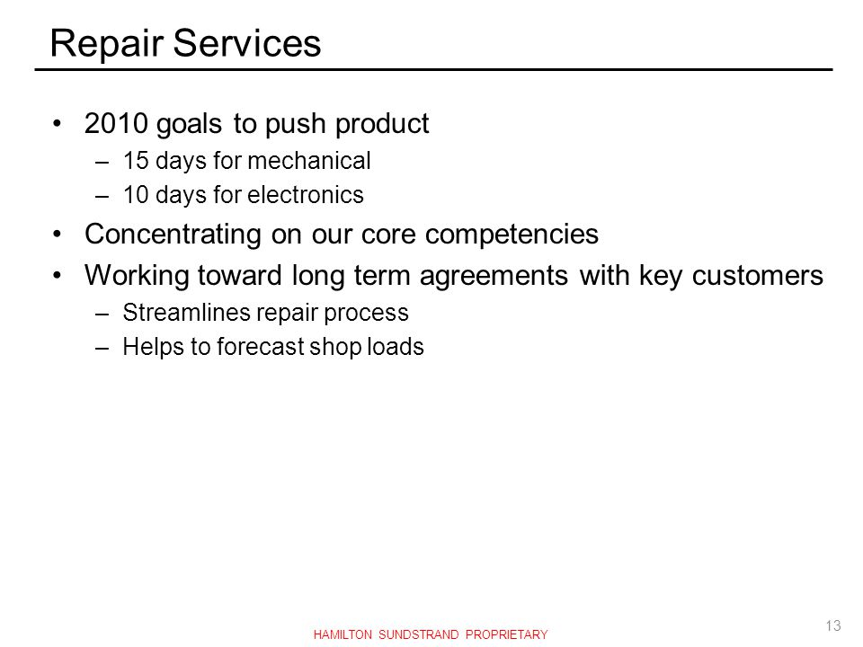 Repair Services 2010 goals to push product –15 days for mechanical –10 days for electronics Concentrating on our core competencies Working toward long