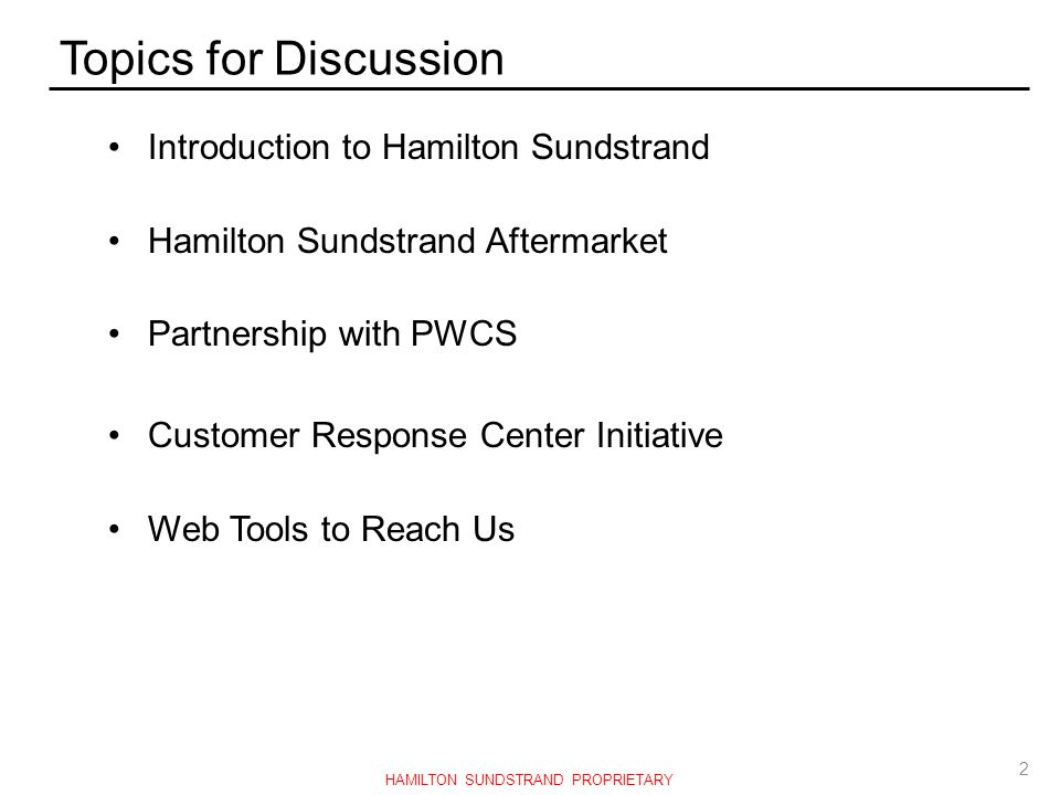 Topics for Discussion Introduction to Hamilton Sundstrand Hamilton Sundstrand Aftermarket Partnership with PWCS Customer Response Center Initiative We