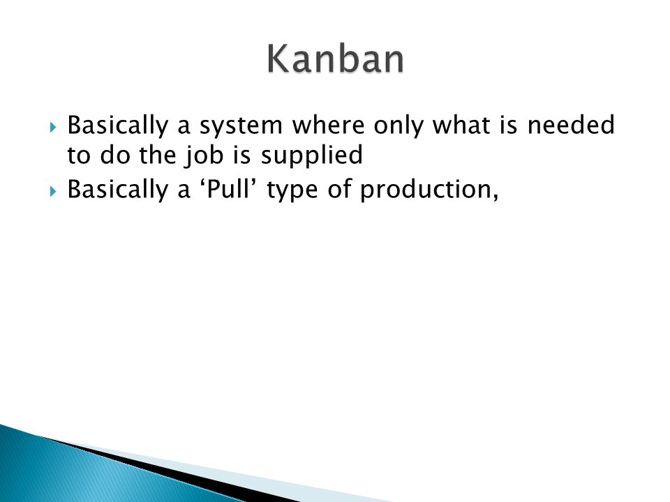 Basically a system where only what is needed to do the job is supplied Basically a Pull type of production,