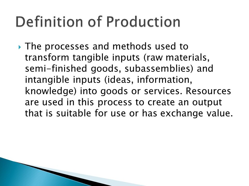 The processes and methods used to transform tangible inputs (raw materials, semi-finished goods, subassemblies) and intangible inputs (ideas, informat