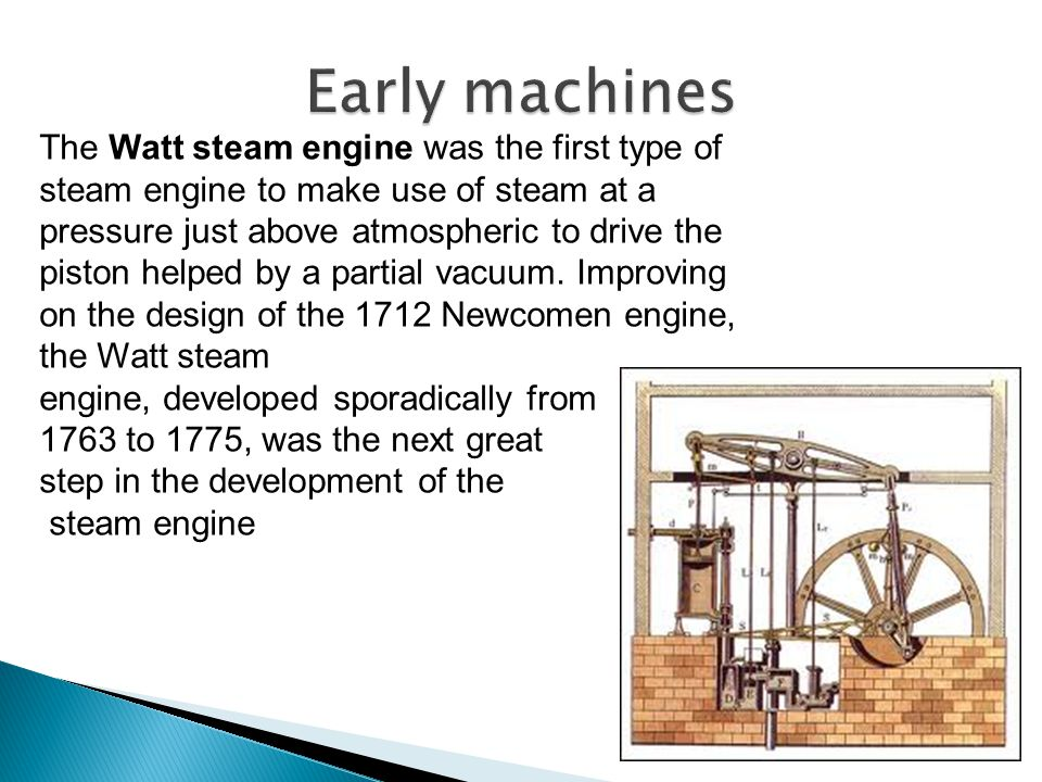 The Watt steam engine was the first type of steam engine to make use of steam at a pressure just above atmospheric to drive the piston helped by a par