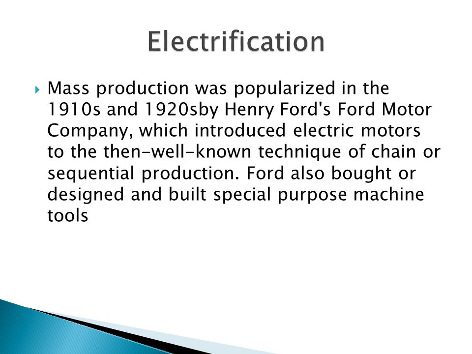 Mass production was popularized in the 1910s and 1920sby Henry Ford's Ford Motor Company, which introduced electric motors to the then-well-known tech