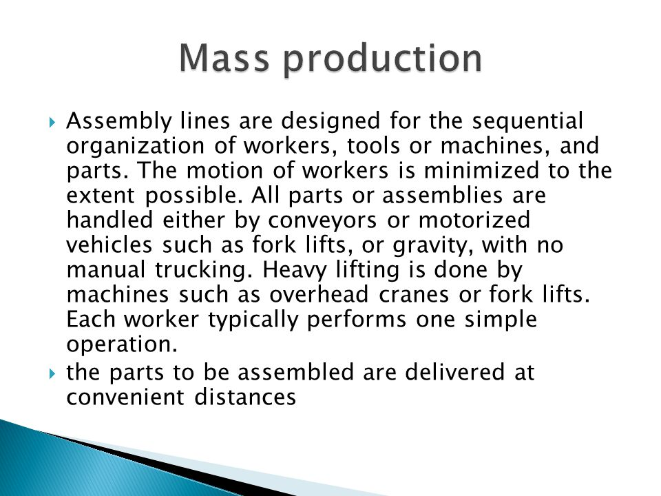 Assembly lines are designed for the sequential organization of workers, tools or machines, and parts. The motion of workers is minimized to the extent