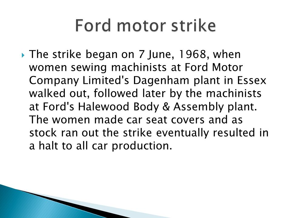 The strike began on 7 June, 1968, when women sewing machinists at Ford Motor Company Limited's Dagenham plant in Essex walked out, followed later by t