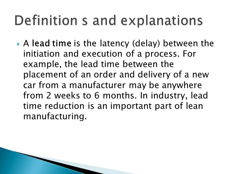 A lead time is the latency (delay) between the initiation and execution of a process. For example, the lead time between the placement of an order and