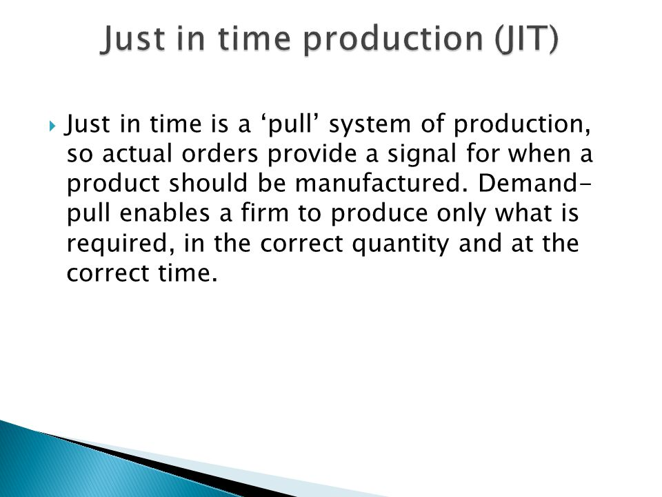 Just in time is a pull system of production, so actual orders provide a signal for when a product should be manufactured. Demand- pull enables a firm