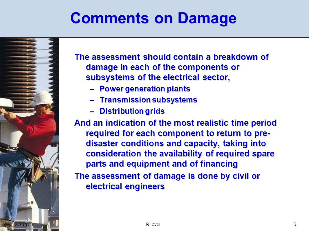 2 Aug 08RJovel5 Comments on Damage The assessment should contain a breakdown of damage in each of the components or subsystems of the electrical sector, –Power generation plants –Transmission subsystems –Distribution grids And an indication of the most realistic time period required for each component to return to pre- disaster conditions and capacity, taking into consideration the availability of required spare parts and equipment and of financing The assessment of damage is done by civil or electrical engineers