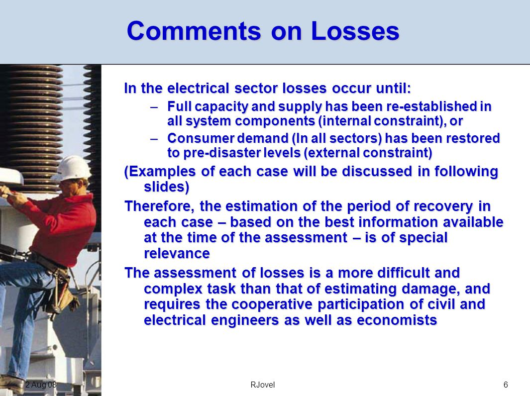 2 Aug 08RJovel6 Comments on Losses In the electrical sector losses occur until: –Full capacity and supply has been re-established in all system components (internal constraint), or –Consumer demand (In all sectors) has been restored to pre-disaster levels (external constraint) (Examples of each case will be discussed in following slides) Therefore, the estimation of the period of recovery in each case – based on the best information available at the time of the assessment – is of special relevance The assessment of losses is a more difficult and complex task than that of estimating damage, and requires the cooperative participation of civil and electrical engineers as well as economists