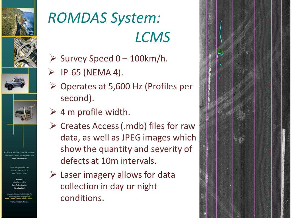 ROMDAS System: LCMS Survey Speed 0 – 100km/h. IP-65 (NEMA 4). Operates at 5,600 Hz (Profiles per second). 4 m profile width. Creates Access (.mdb) fil