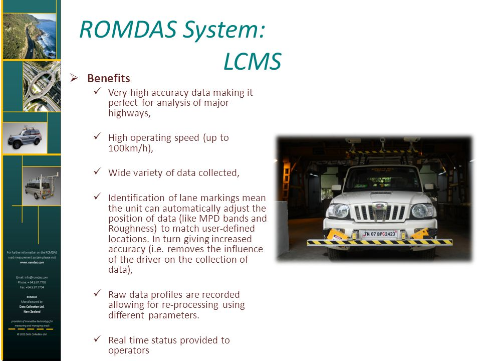 ROMDAS System: LCMS Benefits Very high accuracy data making it perfect for analysis of major highways, High operating speed (up to 100km/h), Wide vari