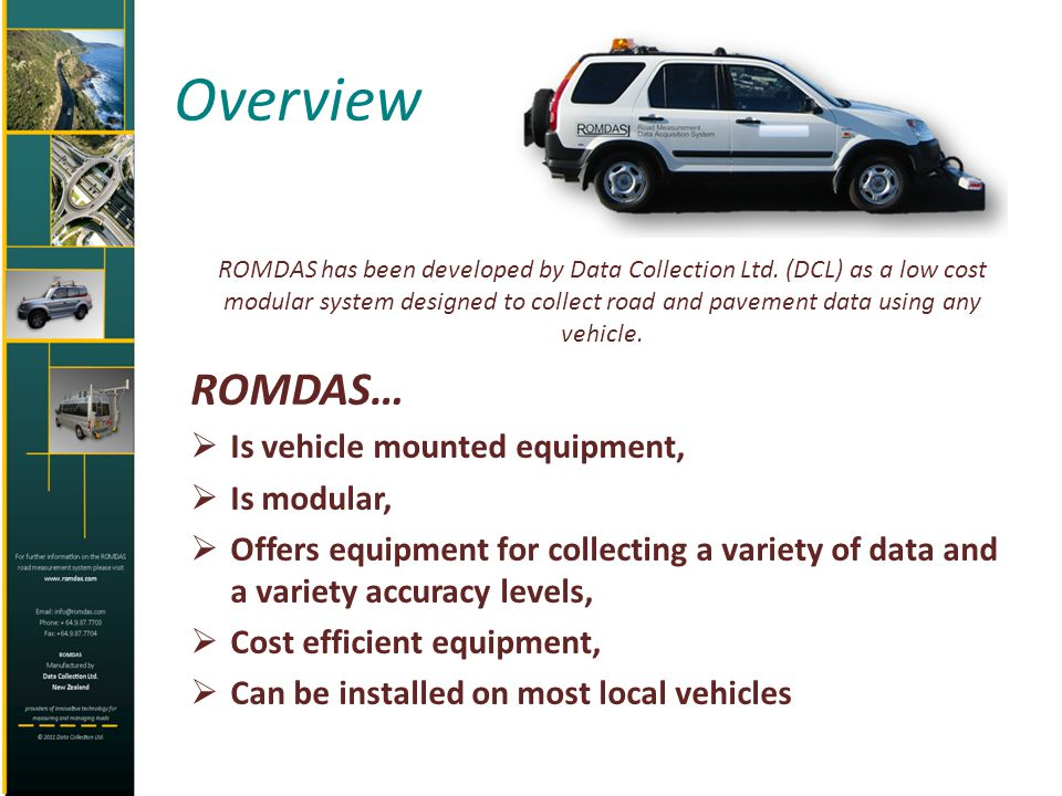 Overview ROMDAS has been developed by Data Collection Ltd. (DCL) as a low cost modular system designed to collect road and pavement data using any veh