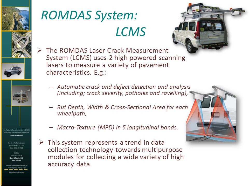 ROMDAS System: LCMS The ROMDAS Laser Crack Measurement System (LCMS) uses 2 high powered scanning lasers to measure a variety of pavement characterist