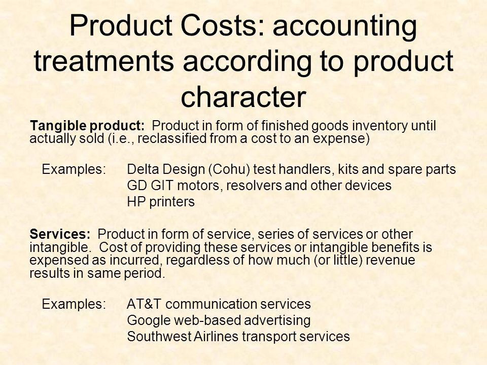 Product Costs: accounting treatments according to product character Tangible product: Product in form of finished goods inventory until actually sold