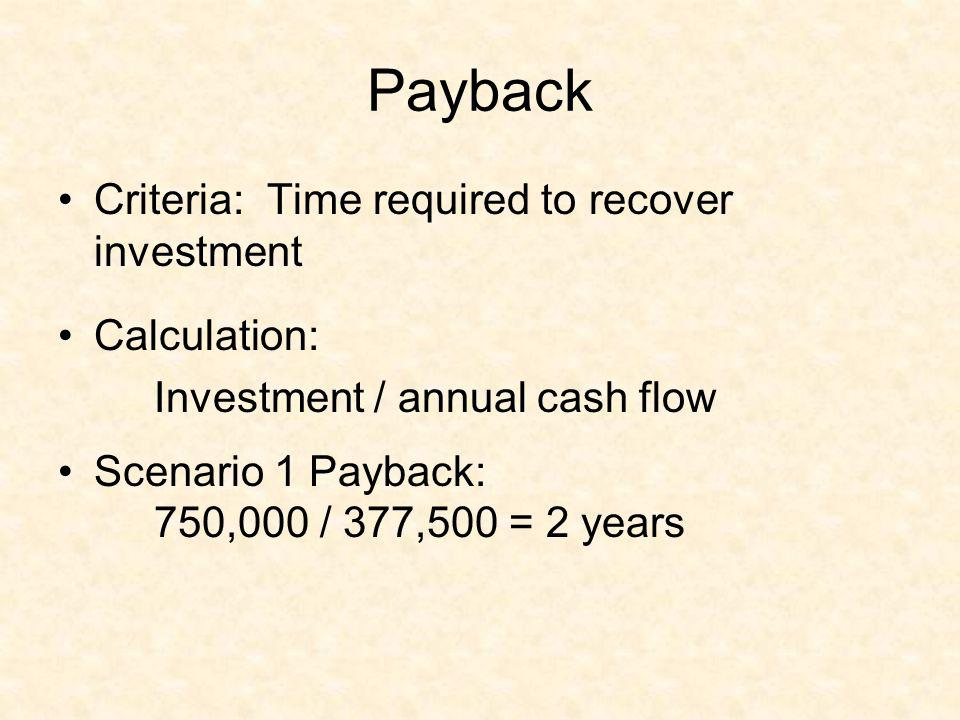 Payback Criteria: Time required to recover investment Calculation: Investment / annual cash flow Scenario 1 Payback: 750,000 / 377,500 = 2 years