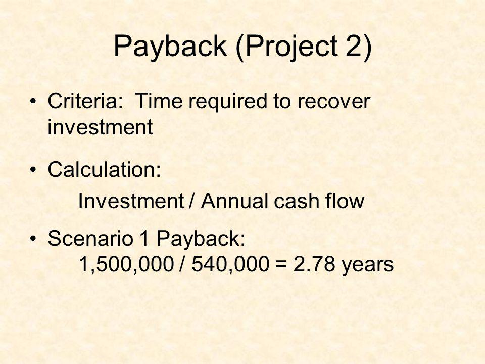 Payback (Project 2) Criteria: Time required to recover investment Calculation: Investment / Annual cash flow Scenario 1 Payback: 1,500,000 / 540,000 =