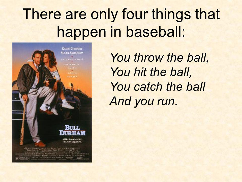 There are only four things that happen in baseball: You throw the ball, You hit the ball, You catch the ball And you run.
